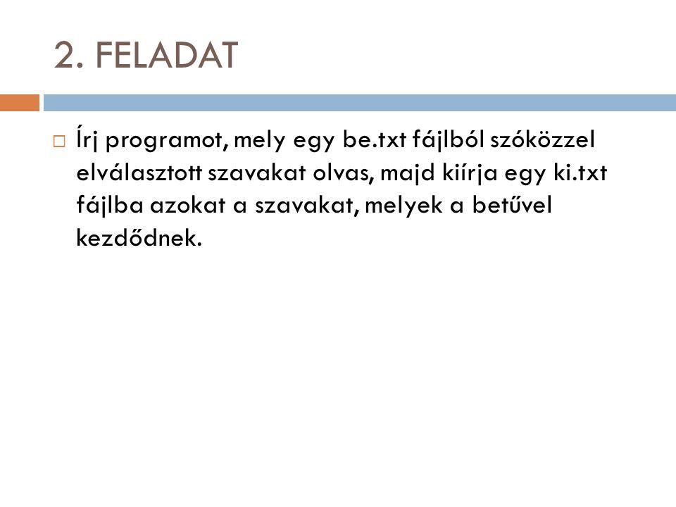 2. FELADAT  Írj programot, mely egy be.txt fájlból szóközzel elválasztott szavakat olvas, majd kiírja egy ki.txt fájlba azokat a szavakat, melyek a b