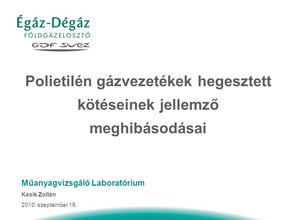 Polietilén gázvezetékek hegesztett kötéseinek jellemző meghibásodásai Műanyagvizsgáló Laboratórium Kasik Zoltán 2010.