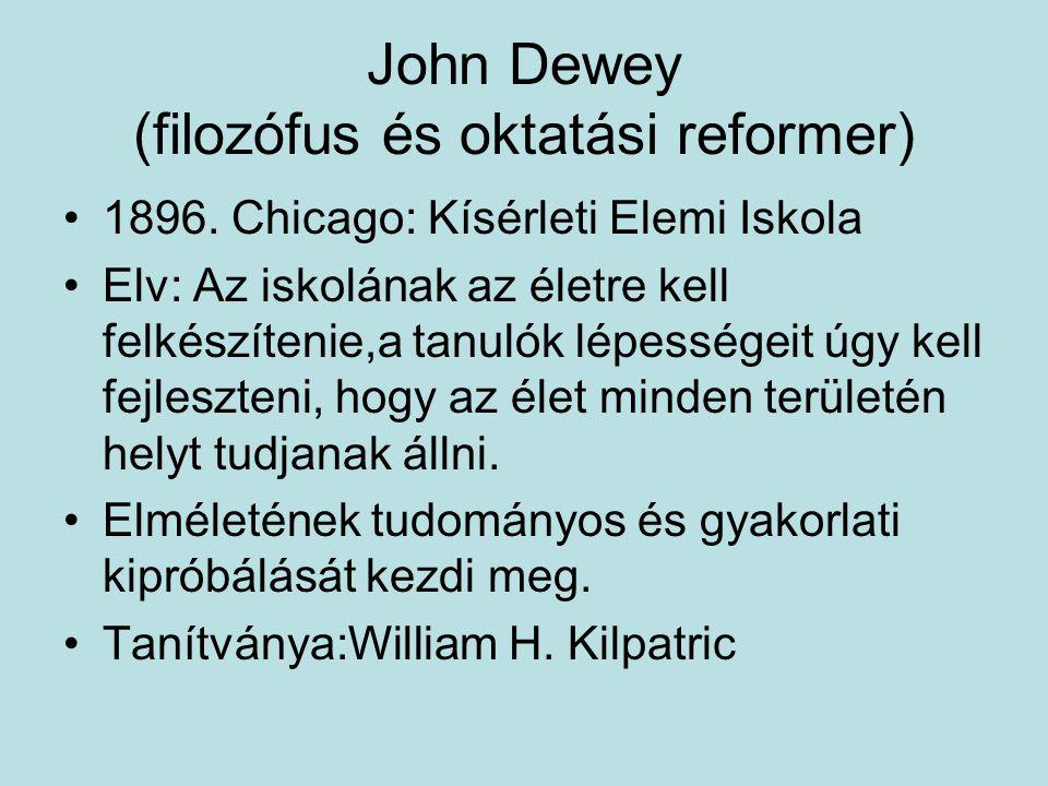 John Dewey (filozófus és oktatási reformer) 1896. Chicago: Kísérleti Elemi Iskola Elv: Az iskolának az életre kell felkészítenie,a tanulók lépességeit
