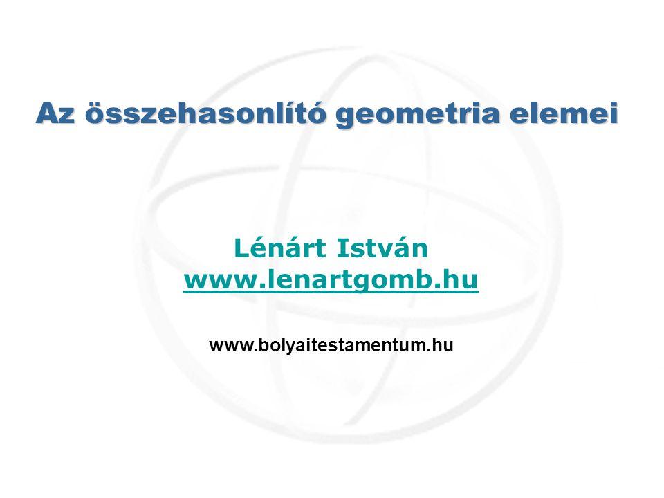 Az összehasonlító geometria elemei Lénárt István www.lenartgomb.hu www.bolyaitestamentum.hu