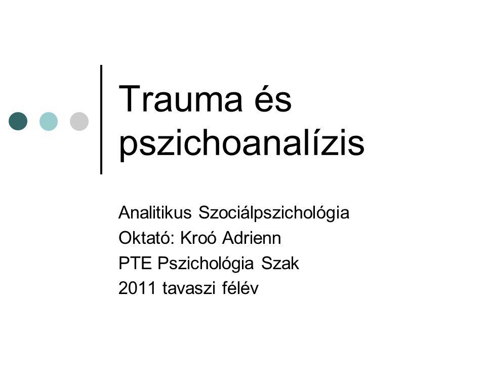 Trauma és pszichoanalízis Analitikus Szociálpszichológia Oktató: Kroó Adrienn PTE Pszichológia Szak 2011 tavaszi félév