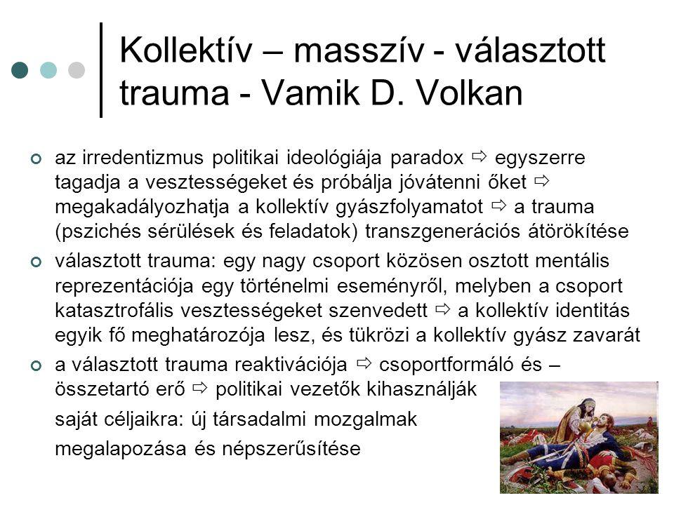Kollektív – masszív - választott trauma - Vamik D. Volkan az irredentizmus politikai ideológiája paradox  egyszerre tagadja a vesztességeket és próbá