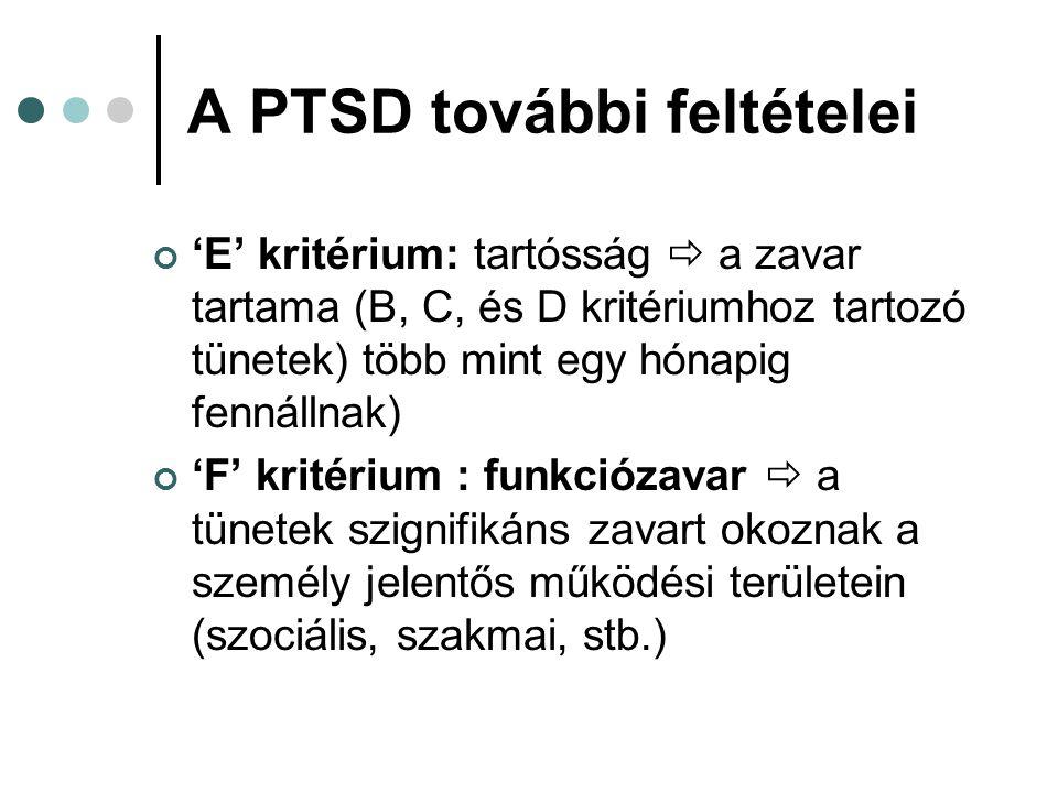 A PTSD további feltételei 'E' kritérium: tartósság  a zavar tartama (B, C, és D kritériumhoz tartozó tünetek) több mint egy hónapig fennállnak) 'F' k