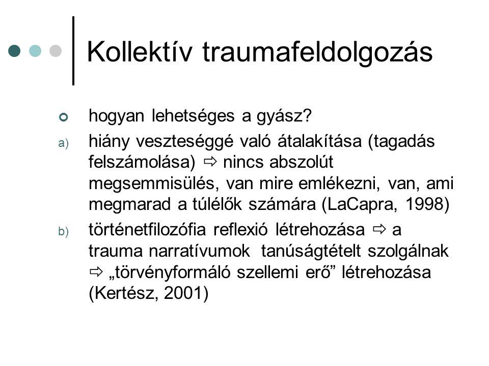 Kollektív traumafeldolgozás hogyan lehetséges a gyász? a) hiány veszteséggé való átalakítása (tagadás felszámolása)  nincs abszolút megsemmisülés, va