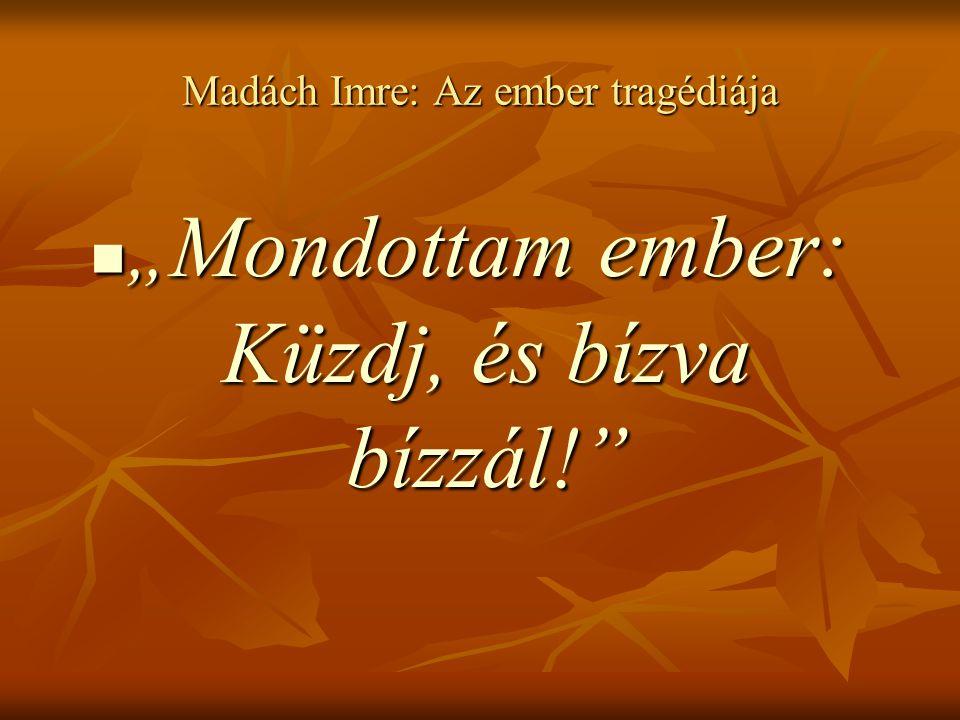 """Madách Imre: Az ember tragédiája """" Mondottam ember: Küzdj, és bízva bízzál!"""" """" Mondottam ember: Küzdj, és bízva bízzál!"""""""