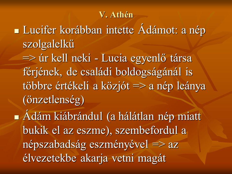 V. Athén Lucifer korábban intette Ádámot: a nép szolgalelkű => úr kell neki - Lucia egyenlő társa férjének, de családi boldogságánál is többre értékel
