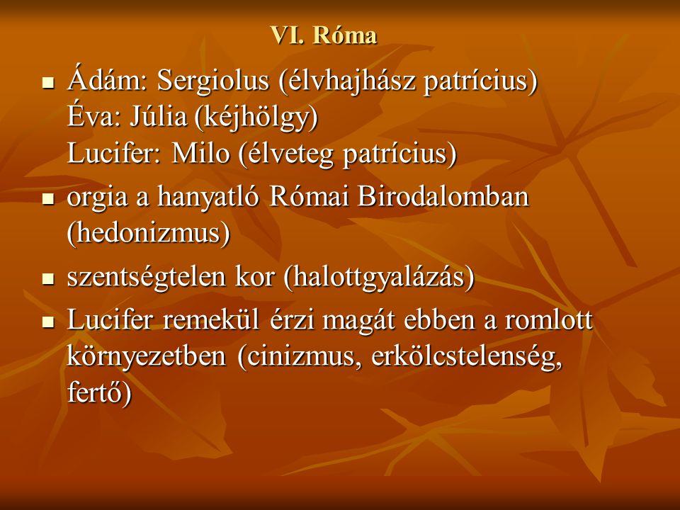 VI. Róma Ádám: Sergiolus (élvhajhász patrícius) Éva: Júlia (kéjhölgy) Lucifer: Milo (élveteg patrícius) Ádám: Sergiolus (élvhajhász patrícius) Éva: Jú