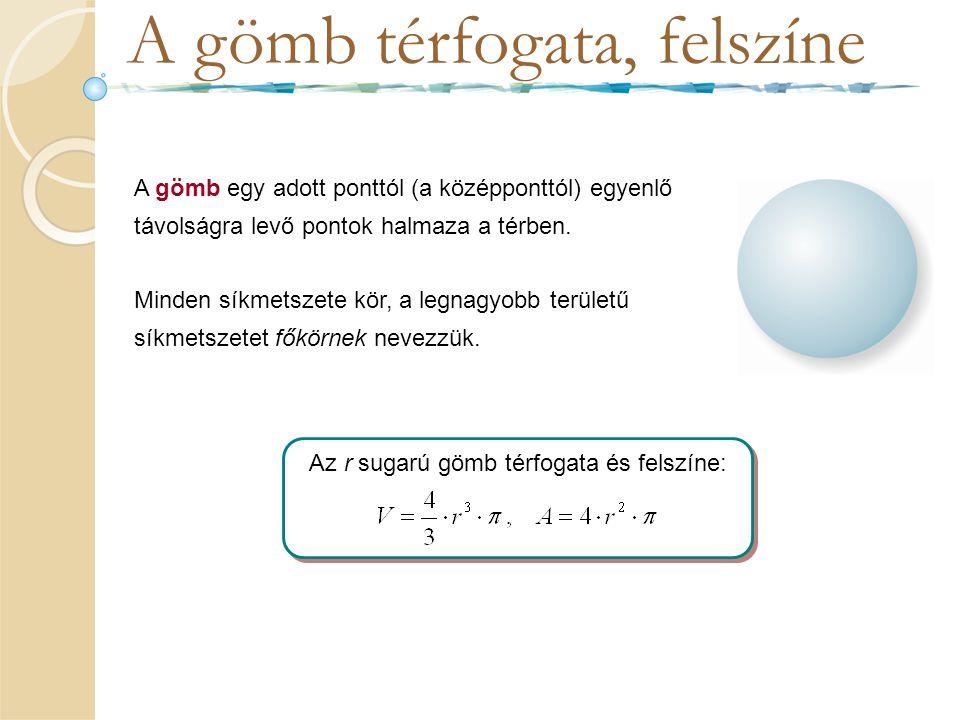 A gömb térfogata, felszíne A gömb egy adott ponttól (a középponttól) egyenlő távolságra levő pontok halmaza a térben. Minden síkmetszete kör, a legnag
