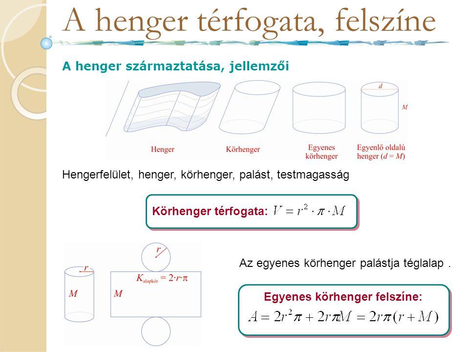 A henger térfogata, felszíne A henger származtatása, jellemzői Hengerfelület, henger, körhenger, palást, testmagasság Körhenger térfogata: Az egyenes