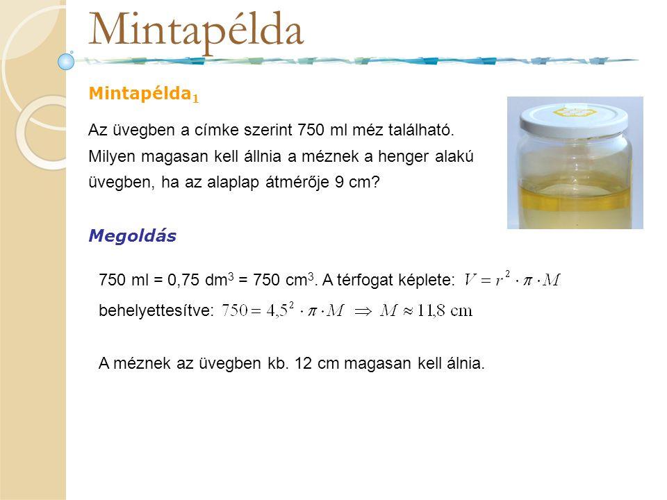 Mintapélda Mintapélda 1 Az üvegben a címke szerint 750 ml méz található. Milyen magasan kell állnia a méznek a henger alakú üvegben, ha az alaplap átm