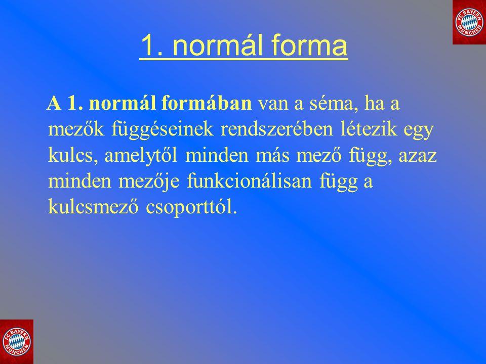 1. normál forma A 1. normál formában van a séma, ha a mezők függéseinek rendszerében létezik egy kulcs, amelytől minden más mező függ, azaz minden mez