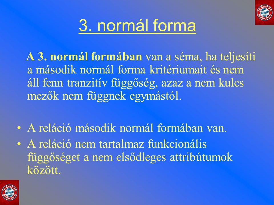 3. normál forma A 3. normál formában van a séma, ha teljesíti a második normál forma kritériumait és nem áll fenn tranzitív függőség, azaz a nem kulcs