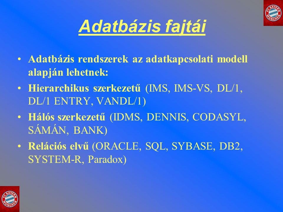 Adatbázis fajtái Adatbázis rendszerek az adatkapcsolati modell alapján lehetnek: Hierarchikus szerkezetű (IMS, IMS-VS, DL/1, DL/1 ENTRY, VANDL/1) Háló