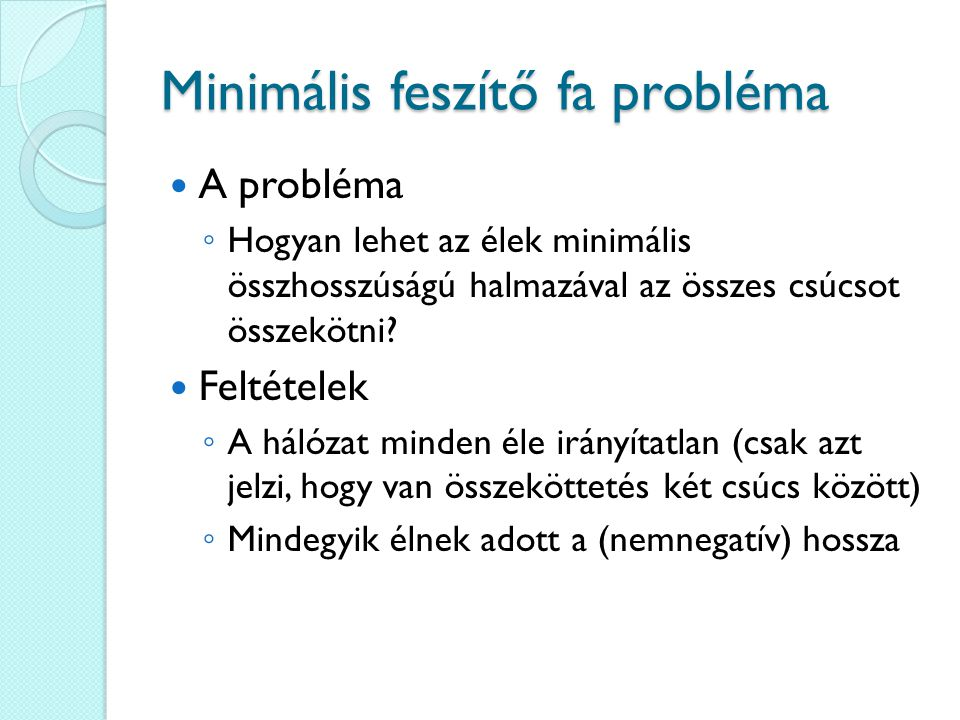 Minimális feszítő fa probléma A probléma ◦ Hogyan lehet az élek minimális összhosszúságú halmazával az összes csúcsot összekötni? Feltételek ◦ A hálóz