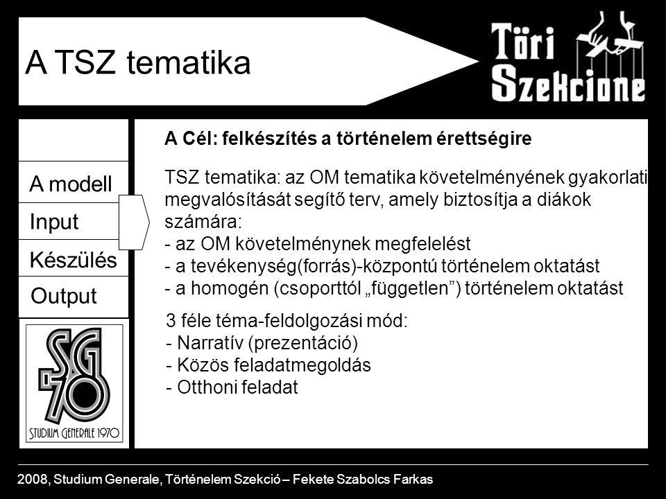 """A modell Input Készülés Output 2008, Studium Generale, Történelem Szekció – Fekete Szabolcs Farkas A TSZ tematika A Cél: felkészítés a történelem érettségire TSZ tematika: az OM tematika követelményének gyakorlati megvalósítását segítő terv, amely biztosítja a diákok számára: - az OM követelménynek megfelelést - a tevékenység(forrás)-központú történelem oktatást - a homogén (csoporttól """"független ) történelem oktatást 3 féle téma-feldolgozási mód: - Narratív (prezentáció) - Közös feladatmegoldás - Otthoni feladat"""