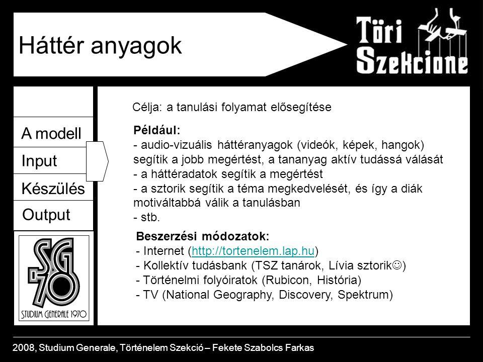 A modell Input Készülés Output 2008, Studium Generale, Történelem Szekció – Fekete Szabolcs Farkas Háttér anyagok Célja: a tanulási folyamat elősegítése Például: - audio-vizuális háttéranyagok (videók, képek, hangok) segítik a jobb megértést, a tananyag aktív tudássá válását - a háttéradatok segítik a megértést - a sztorik segítik a téma megkedvelését, és így a diák motiváltabbá válik a tanulásban - stb.