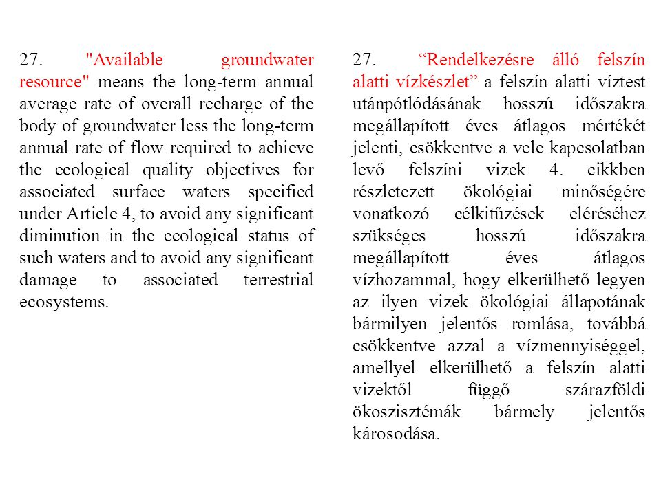 27. Available groundwater resource means the long-term annual average rate of overall recharge of the body of groundwater less the long-term annual rate of flow required to achieve the ecological quality objectives for associated surface waters specified under Article 4, to avoid any significant diminution in the ecological status of such waters and to avoid any significant damage to associated terrestrial ecosystems.