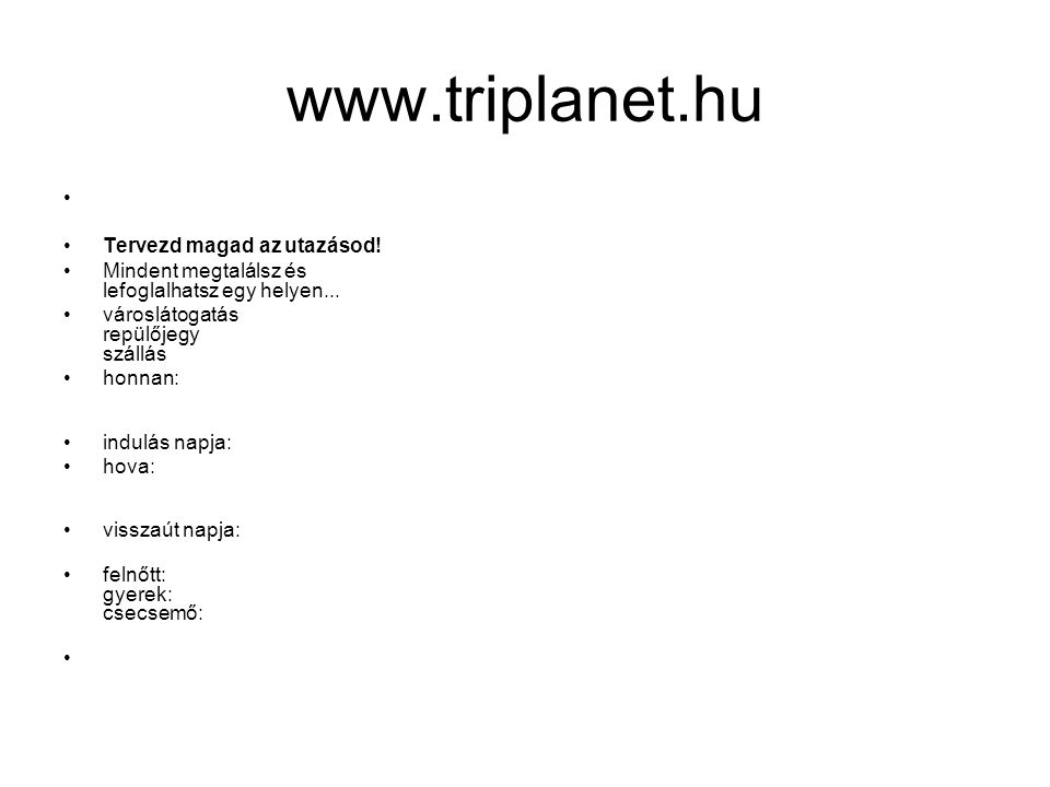 www.triplanet.hu Tervezd magad az utazásod. Mindent megtalálsz és lefoglalhatsz egy helyen...