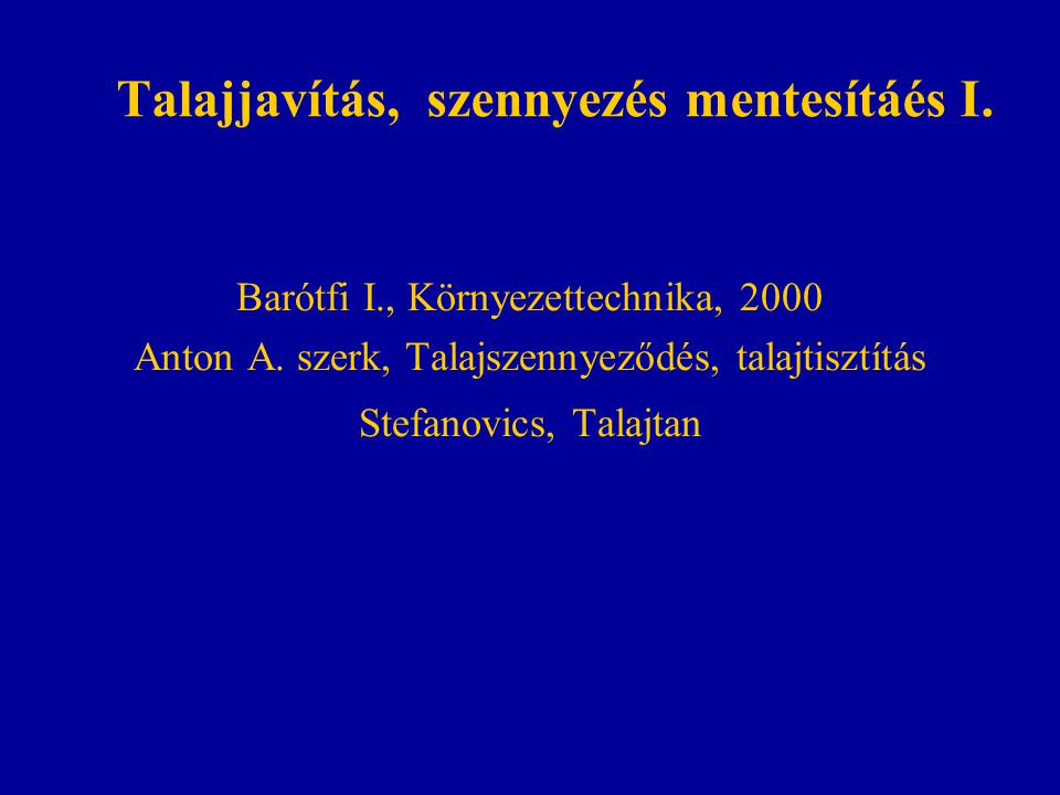 Talajjavítás, szennyezés mentesítáés I. Barótfi I., Környezettechnika, 2000 Anton A. szerk, Talajszennyeződés, talajtisztítás Stefanovics, Talajtan