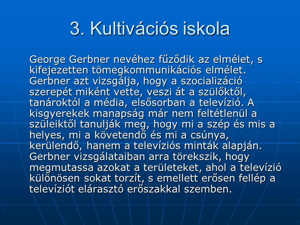 3. Kultivációs iskola George Gerbner nevéhez fűződik az elmélet, s kifejezetten tömegkommunikációs elmélet. Gerbner azt vizsgálja, hogy a szocializáci