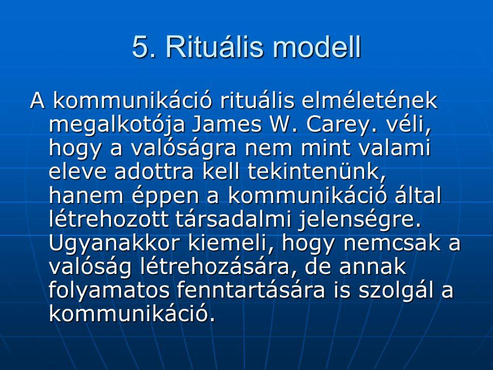 5. Rituális modell A kommunikáció rituális elméletének megalkotója James W. Carey. véli, hogy a valóságra nem mint valami eleve adottra kell tekintenü