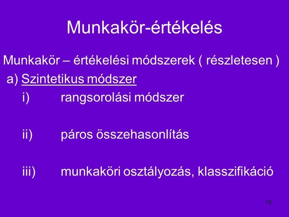 10 Munkakör-értékelés Munkakör – értékelési módszerek ( részletesen ) a) Szintetikus módszer i) rangsorolási módszer ii)páros összehasonlítás iii)munkaköri osztályozás, klasszifikáció