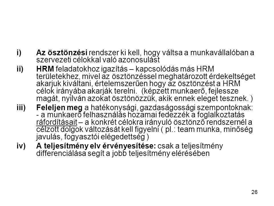 26 i)Az ösztönzési rendszer ki kell, hogy váltsa a munkavállalóban a szervezeti célokkal való azonosulást ii)HRM feladatokhoz igazítás – kapcsolódás más HRM területekhez, mivel az ösztönzéssel meghatározott érdekeltséget akarjuk kiváltani, értelemszerűen hogy az ösztönzést a HRM célok irányába akarják terelni.