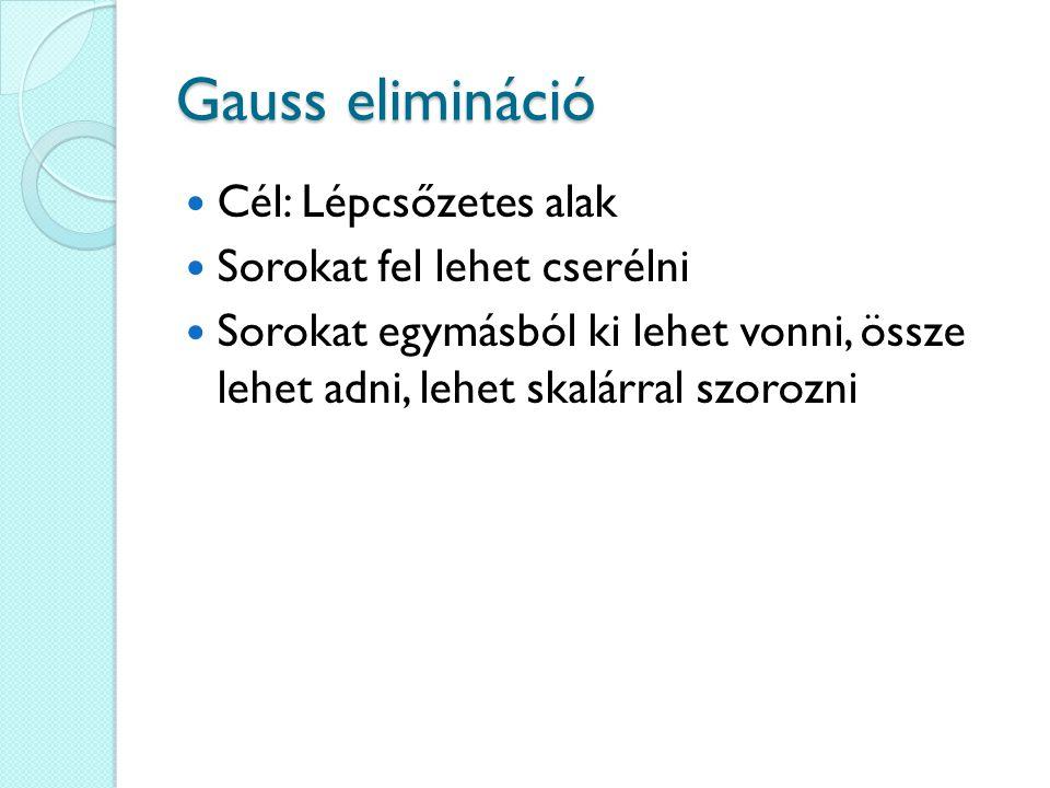Gauss elimináció Cél: Lépcsőzetes alak Sorokat fel lehet cserélni Sorokat egymásból ki lehet vonni, össze lehet adni, lehet skalárral szorozni