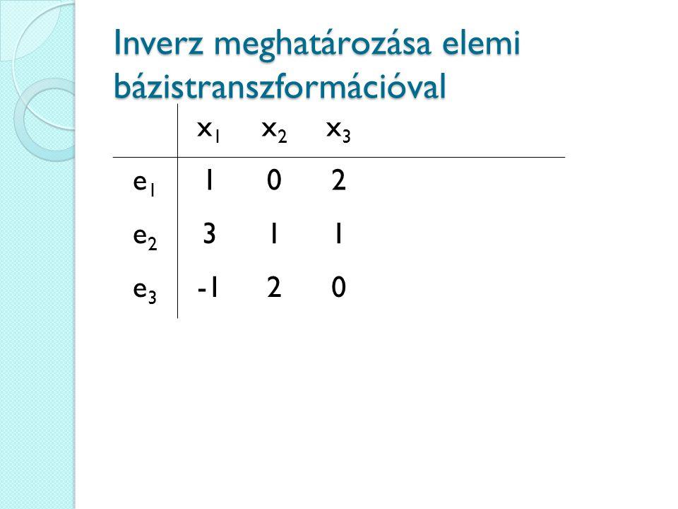 Inverz meghatározása elemi bázistranszformációval x1x1 x2x2 x3x3 e1e1 102 e2e2 311 e3e3 20