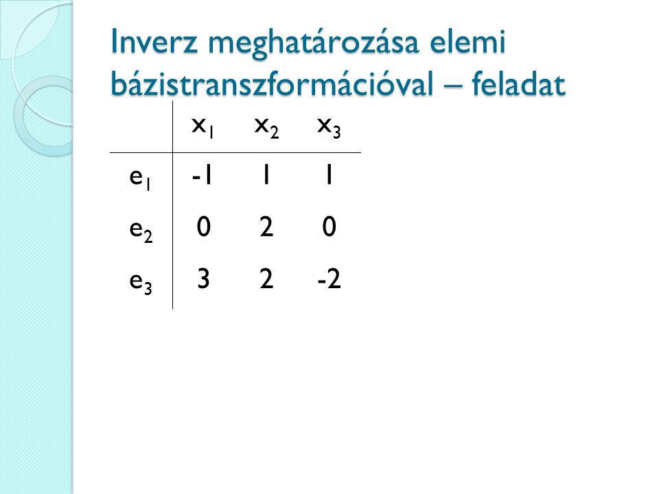 Inverz meghatározása elemi bázistranszformációval – feladat x1x1 x2x2 x3x3 e1e1 11 e2e2 020 e3e3 32-2