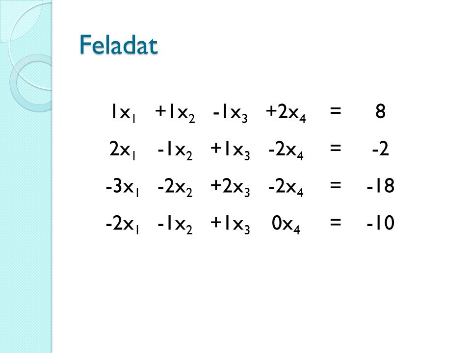Feladat 1x 1 +1x 2 -1x 3 +2x 4 =8 2x 1 -1x 2 +1x 3 -2x 4 =-2 -3x 1 -2x 2 +2x 3 -2x 4 =-18 -2x 1 -1x 2 +1x 3 0x 4 =-10