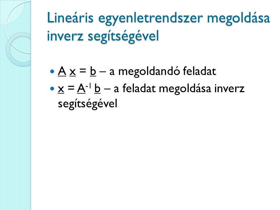 Lineáris egyenletrendszer megoldása inverz segítségével A x = b – a megoldandó feladat x = A -1 b – a feladat megoldása inverz segítségével