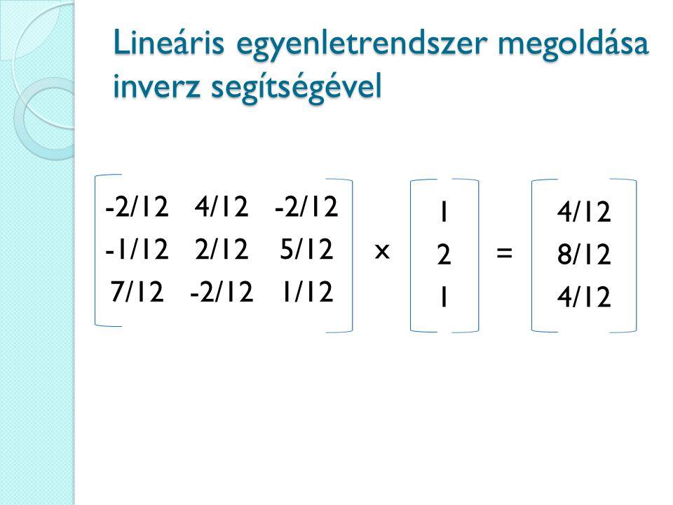 Lineáris egyenletrendszer megoldása inverz segítségével -2/124/12-2/12 -1/122/125/12 7/12-2/121/12 x = 1 2 1 4/12 8/12 4/12
