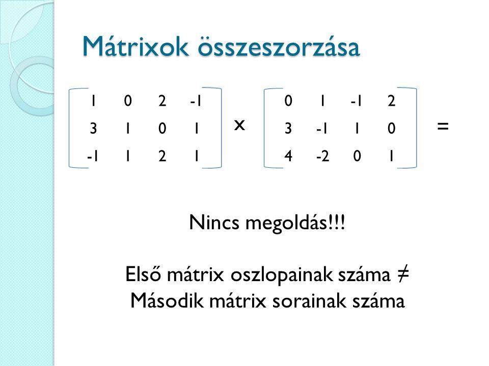 Mátrixok összeszorzása 102 3101 121 x 01 2 3 10 4-201 = Nincs megoldás!!! Első mátrix oszlopainak száma ≠ Második mátrix sorainak száma