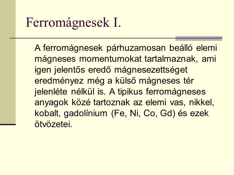Ferromágnesek I. A ferromágnesek párhuzamosan beálló elemi mágneses momentumokat tartalmaznak, ami igen jelentős eredő mágnesezettséget eredményez még