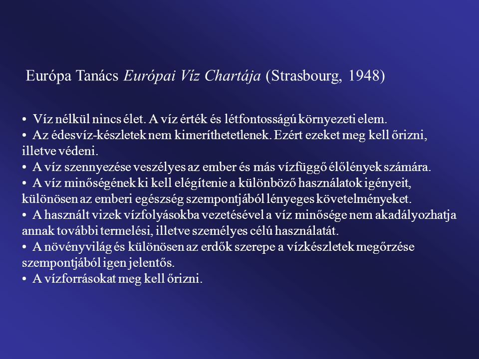 Európa Tanács Európai Víz Chartája (Strasbourg, 1948) Víz nélkül nincs élet. A víz érték és létfontosságú környezeti elem. Az édesvíz-készletek nem ki
