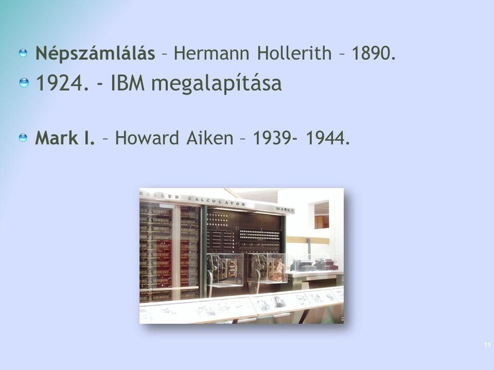 Népszámlálás – Hermann Hollerith – 1890. 1924. - IBM megalapítása Mark I. – Howard Aiken – 1939- 1944. 11