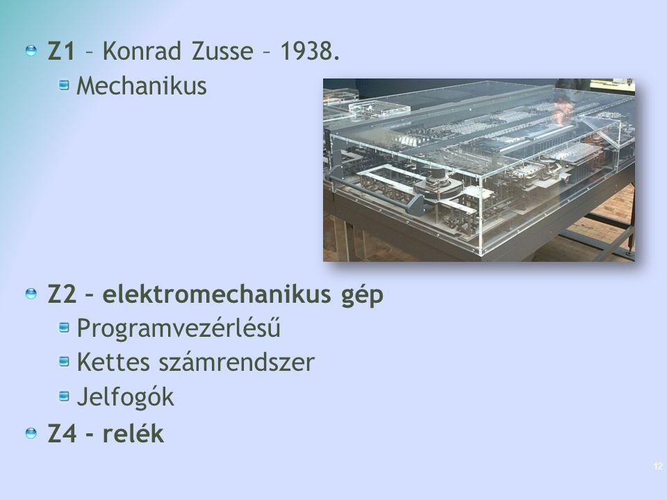 Z1 – Konrad Zusse – 1938. Mechanikus Z2 – elektromechanikus gép Programvezérlésű Kettes számrendszer Jelfogók Z4 - relék 12