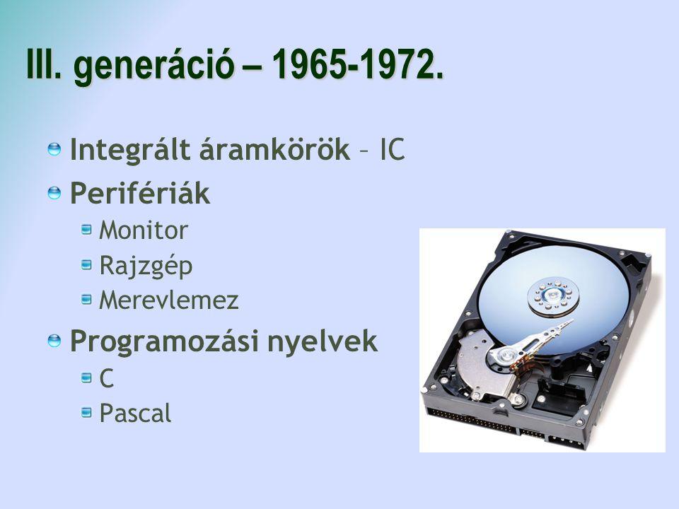 III. generáció – 1965-1972. Integrált áramkörök – IC Perifériák Monitor Rajzgép Merevlemez Programozási nyelvek C Pascal
