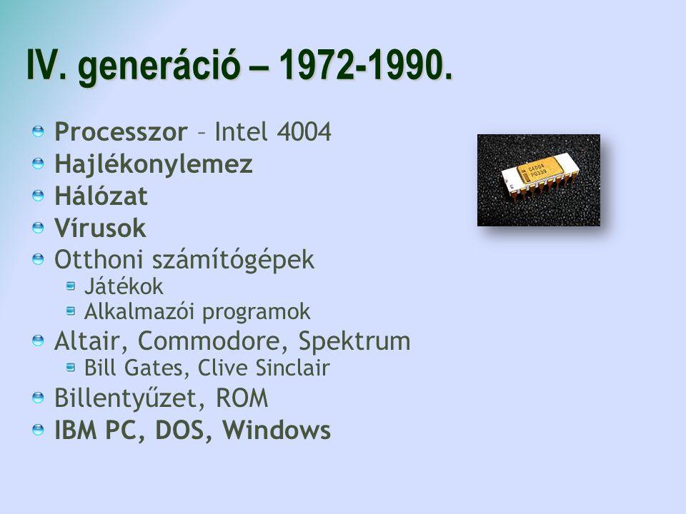 IV. generáció – 1972-1990. Processzor – Intel 4004 Hajlékonylemez Hálózat Vírusok Otthoni számítógépek Játékok Alkalmazói programok Altair, Commodore,