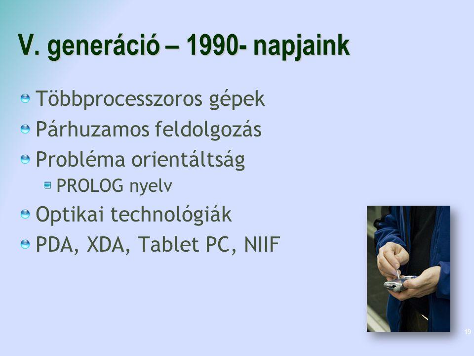V. generáció – 1990- napjaink Többprocesszoros gépek Párhuzamos feldolgozás Probléma orientáltság PROLOG nyelv Optikai technológiák PDA, XDA, Tablet P
