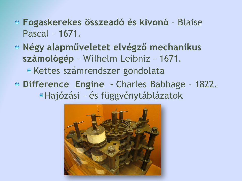 Fogaskerekes összeadó és kivonó – Blaise Pascal – 1671. Négy alapműveletet elvégző mechanikus számológép – Wilhelm Leibniz – 1671. Kettes számrendszer