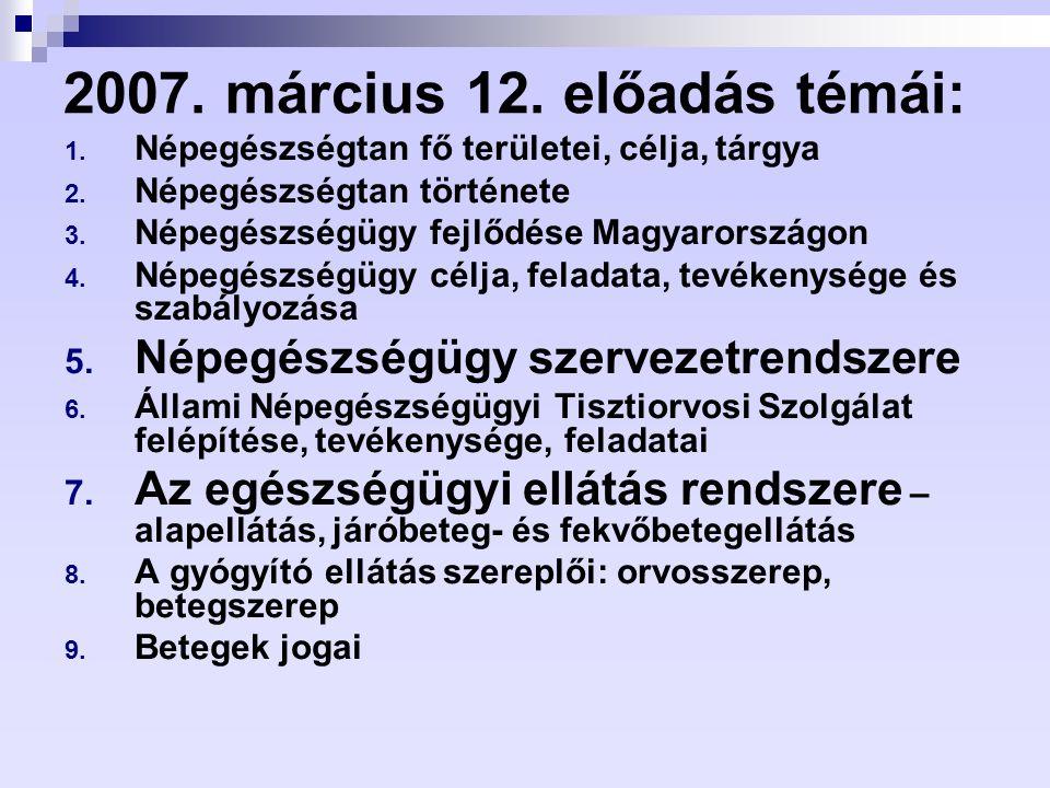 2007. március 12. előadás témái: 1. Népegészségtan fő területei, célja, tárgya 2. Népegészségtan története 3. Népegészségügy fejlődése Magyarországon