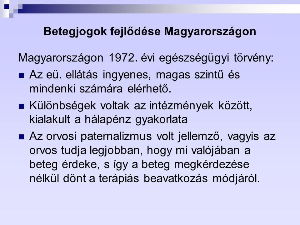 Betegjogok fejlődése Magyarországon Magyarországon 1972. évi egészségügyi törvény: Az eü. ellátás ingyenes, magas szintű és mindenki számára elérhető.