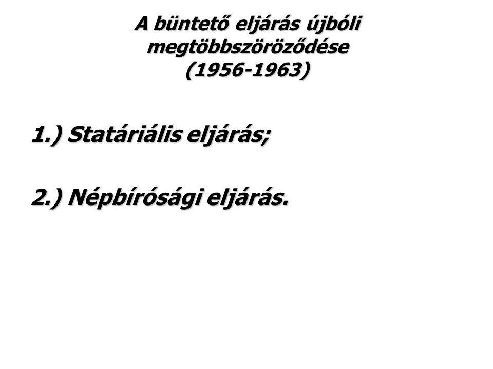 A büntető eljárás újbóli megtöbbszöröződése (1956-1963) 1.) Statáriális eljárás; 2.) Népbírósági eljárás.