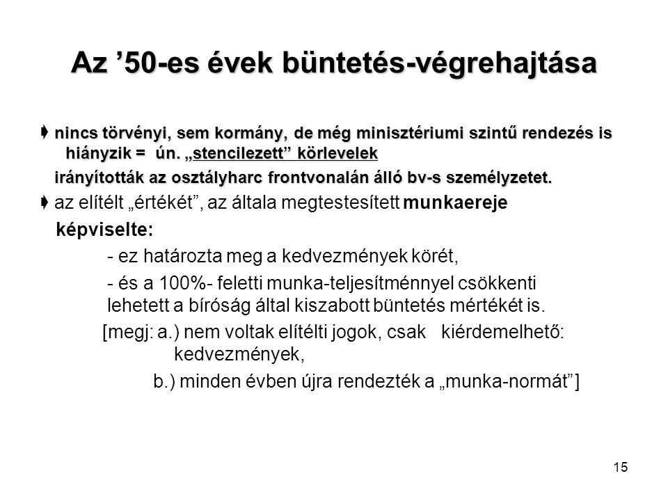 15 Az '50-es évek büntetés-végrehajtása nincs törvényi, sem kormány, de még minisztériumi szintű rendezés is hiányzik = ún.