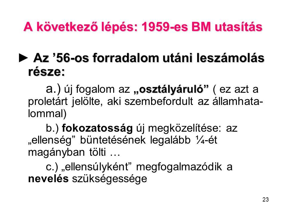 """23 A következő lépés: 1959-es BM utasítás Az '56-os forradalom utáni leszámolás része: ► Az '56-os forradalom utáni leszámolás része: """"osztályáruló a.) új fogalom az """"osztályáruló ( ez azt a proletárt jelölte, aki szembefordult az államhata- lommal) b.) fokozatosság új megközelítése: az """"ellenség büntetésének legalább ¼-ét magányban tölti … c.) """"ellensúlyként megfogalmazódik a nevelés szükségessége"""