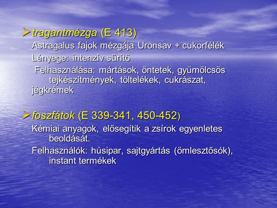  tragantmézga (E 413) Astragalus fajok mézgája Uronsav + cukorfélék Lényege: intenzív sűrítő Felhasználása: mártások, öntetek, gyümölcsös tejkészítmé