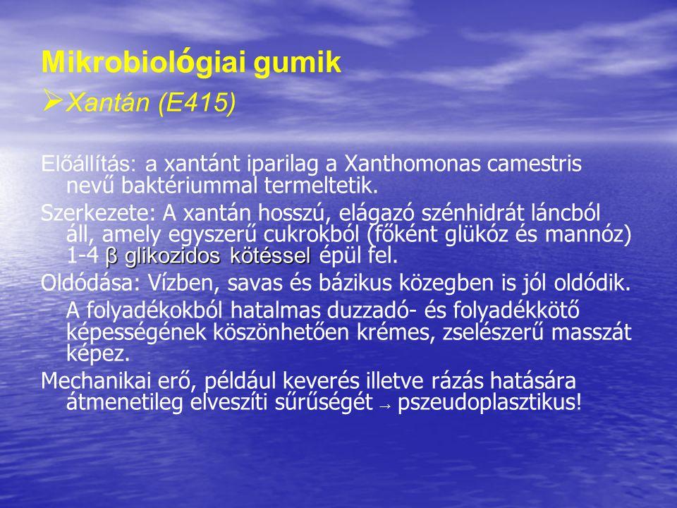 Mikrobiol ó giai gumik   Xantán (E415) Előállítás: a xantánt iparilag a Xanthomonas camestris nevű baktériummal termeltetik. β glikozidos kötéssel S