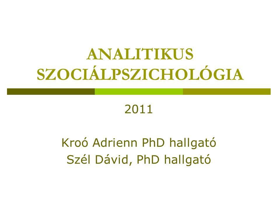 ANALITIKUS SZOCIÁLPSZICHOLÓGIA 2011 Kroó Adrienn PhD hallgató Szél Dávid, PhD hallgató